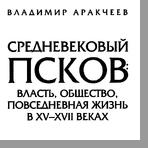 Аракчеев Владимир Анатольевич  Средневековый Псков: власть, общество, повседневная жизнь в ХV-ХVII веках
