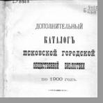 Дополнительный каталог Псковской городской общественной библиотеки по 1900 г.